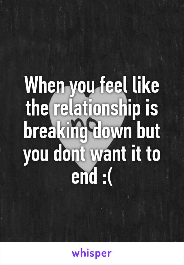 When you feel like the relationship is breaking down but you dont want it to end :(