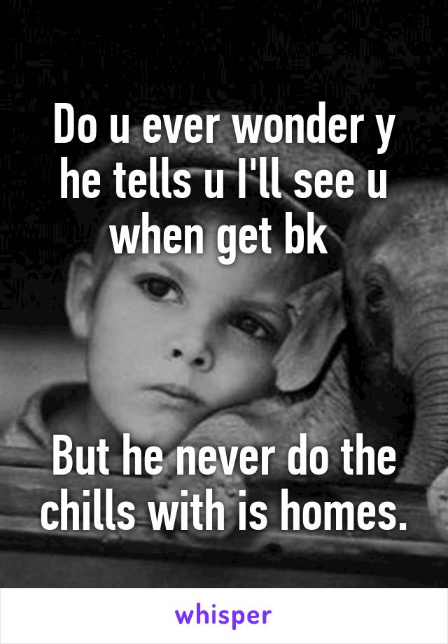 Do u ever wonder y he tells u I'll see u when get bk     But he never do the chills with is homes.