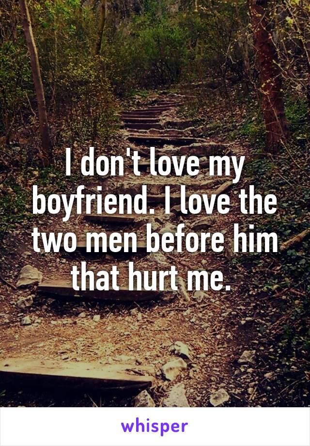 I don't love my boyfriend. I love the two men before him that hurt me.