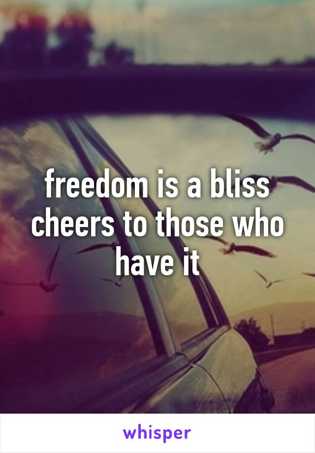 freedom is a bliss cheers to those who have it