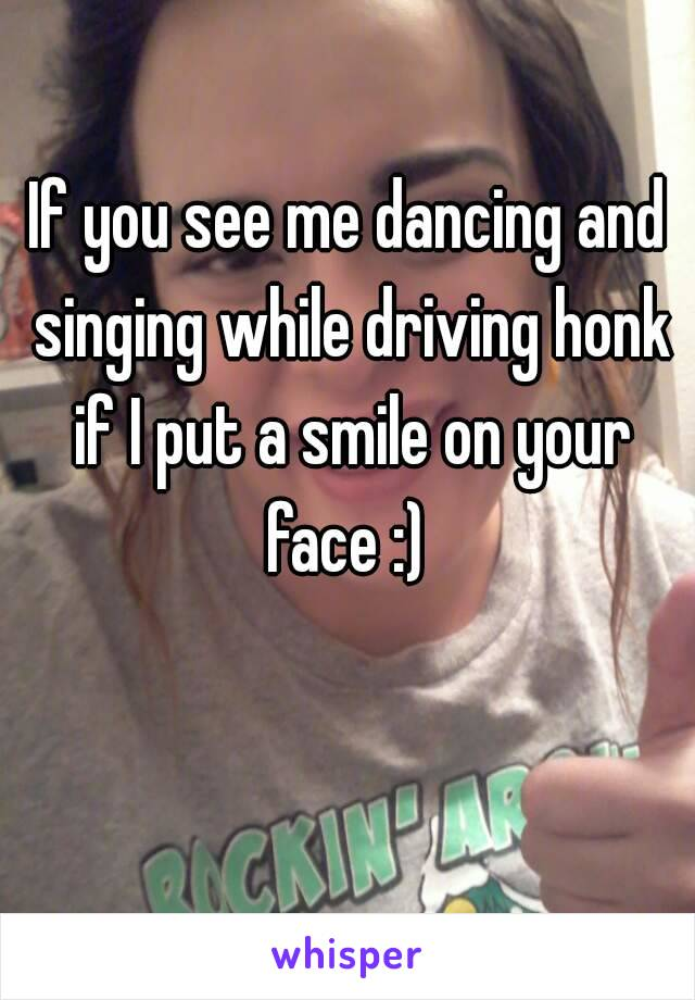 If you see me dancing and singing while driving honk if I put a smile on your face :)