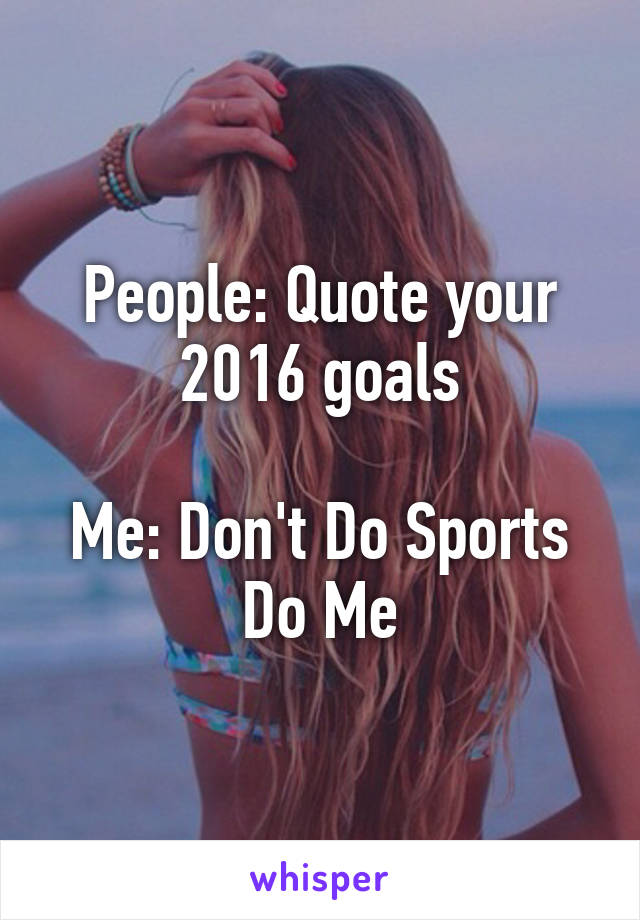 People: Quote your 2016 goals  Me: Don't Do Sports Do Me