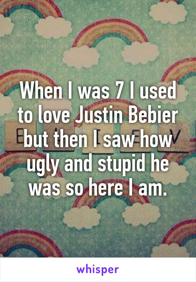 When I was 7 I used to love Justin Bebier but then I saw how ugly and stupid he was so here I am.