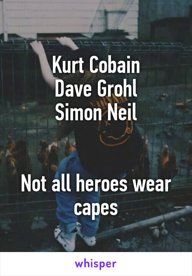 Kurt Cobain Dave Grohl Simon Neil   Not all heroes wear capes