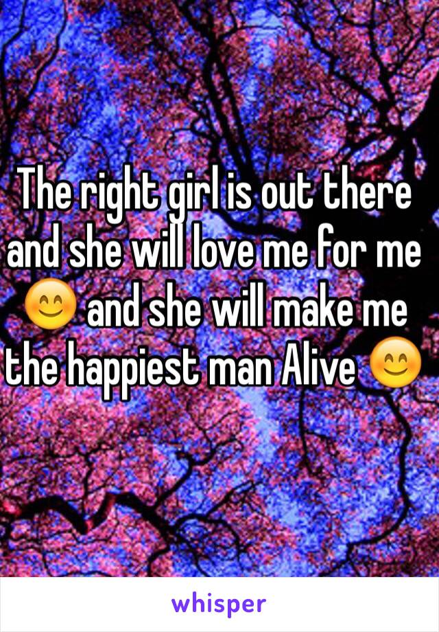 The right girl is out there and she will love me for me 😊 and she will make me the happiest man Alive 😊