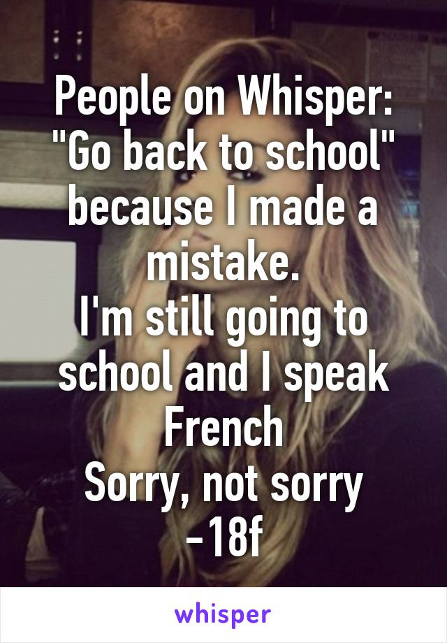 """People on Whisper: """"Go back to school"""" because I made a mistake. I'm still going to school and I speak French Sorry, not sorry -18f"""