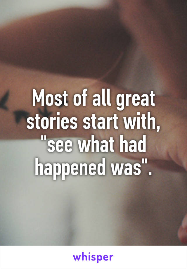 """Most of all great stories start with, """"see what had happened was""""."""