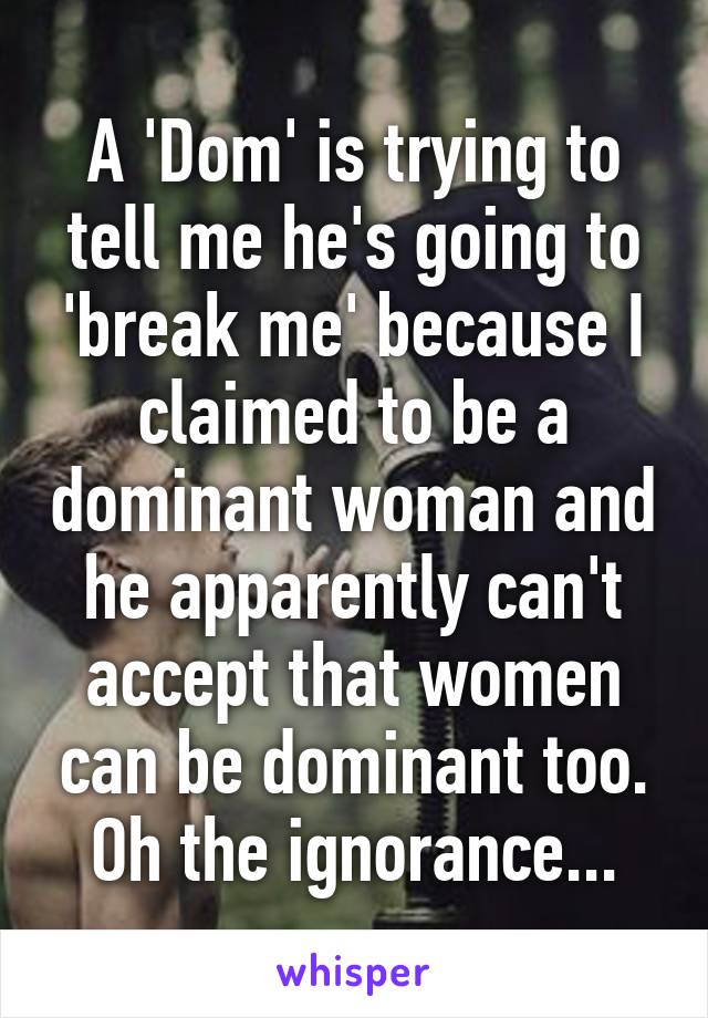 A 'Dom' is trying to tell me he's going to 'break me' because I claimed to be a dominant woman and he apparently can't accept that women can be dominant too. Oh the ignorance...