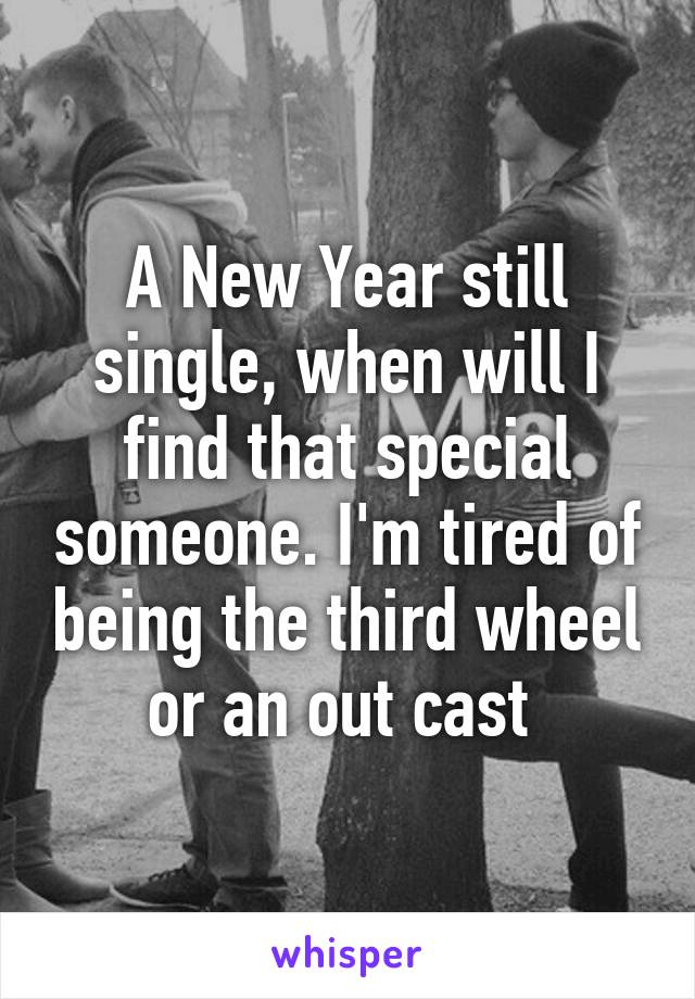 A New Year still single, when will I find that special someone. I'm tired of being the third wheel or an out cast