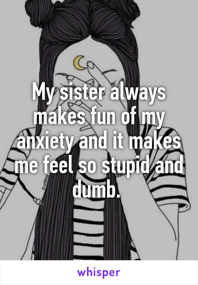 My sister always makes fun of my anxiety and it makes me feel so stupid and dumb.
