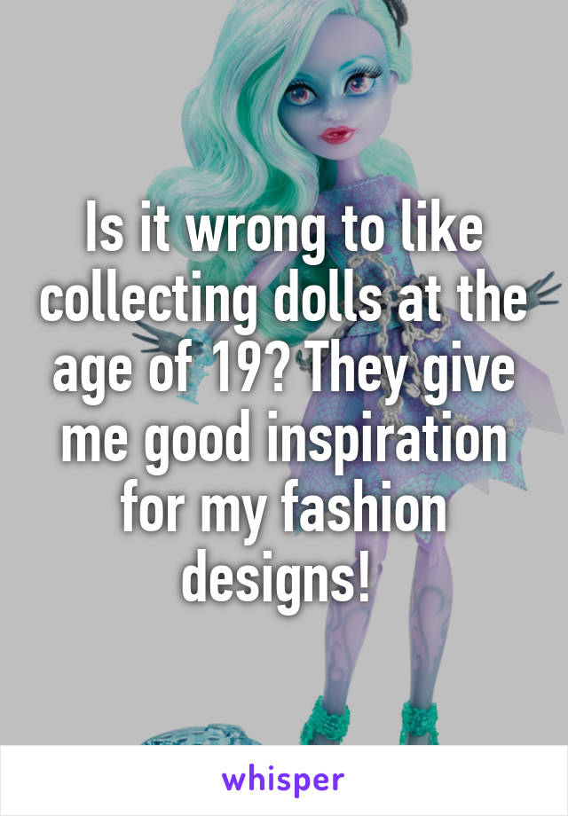 Is it wrong to like collecting dolls at the age of 19? They give me good inspiration for my fashion designs!