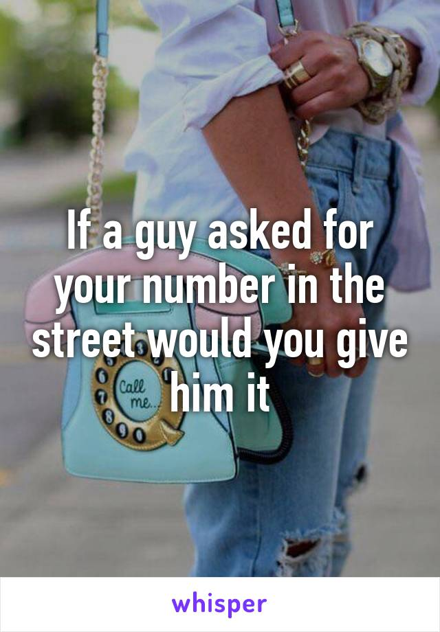 If a guy asked for your number in the street would you give him it