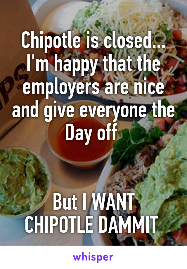 Chipotle is closed... I'm happy that the employers are nice and give everyone the Day off    But I WANT CHIPOTLE DAMMIT