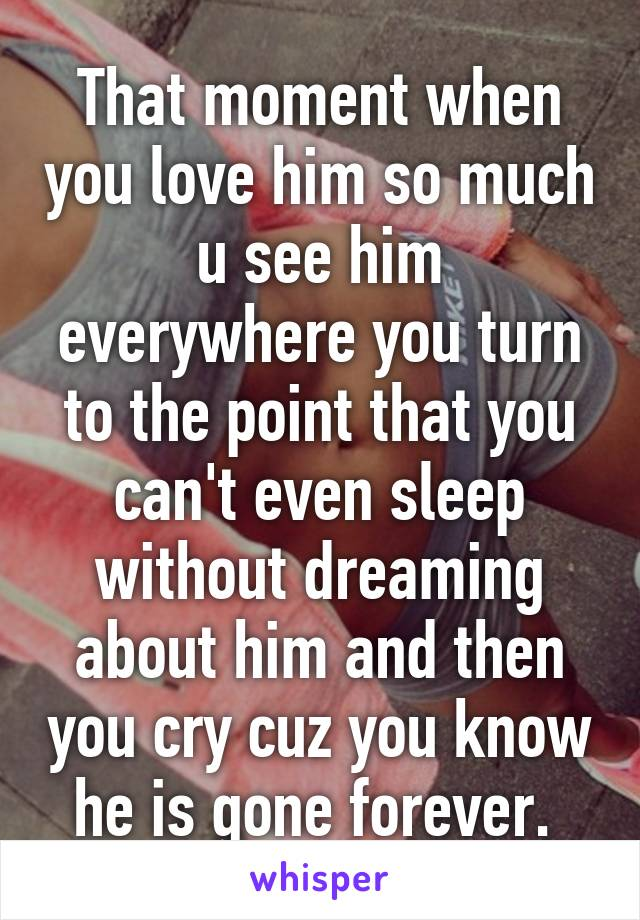 That moment when you love him so much u see him everywhere you turn to the point that you can't even sleep without dreaming about him and then you cry cuz you know he is gone forever.