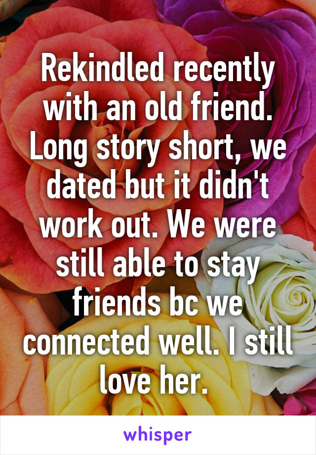 Rekindled recently with an old friend. Long story short, we dated but it didn't work out. We were still able to stay friends bc we connected well. I still love her.