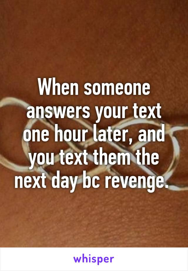 When someone answers your text one hour later, and you text them the next day bc revenge.