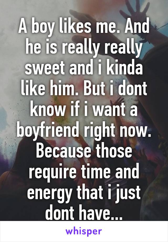 A boy likes me. And he is really really sweet and i kinda like him. But i dont know if i want a boyfriend right now. Because those require time and energy that i just dont have...