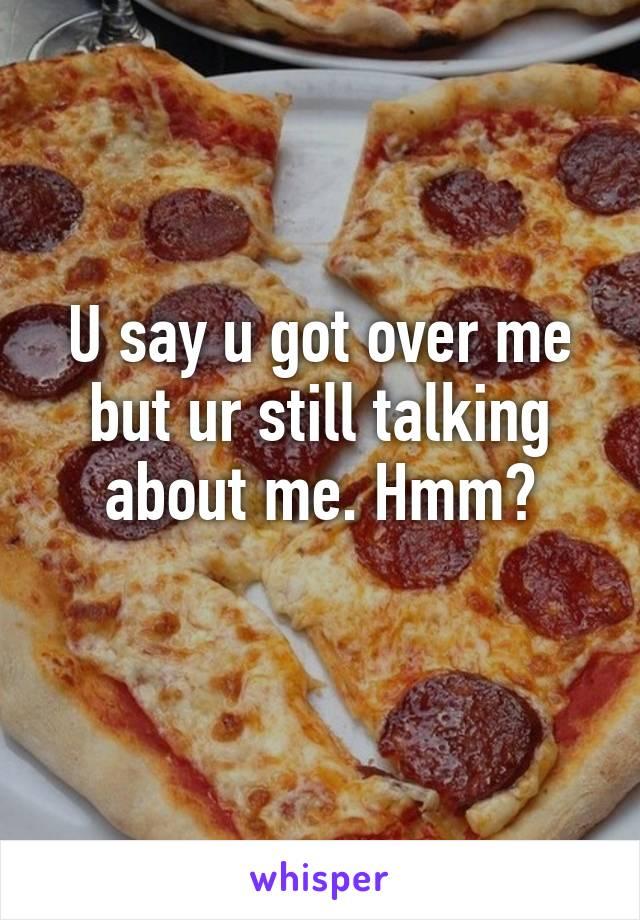 U say u got over me but ur still talking about me. Hmm?