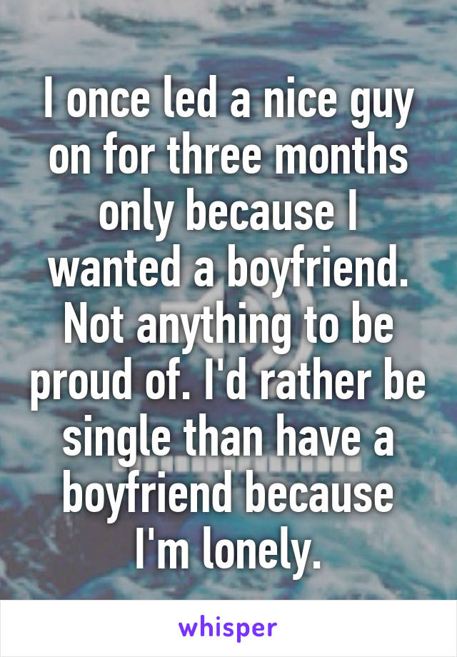 I once led a nice guy on for three months only because I wanted a boyfriend. Not anything to be proud of. I'd rather be single than have a boyfriend because I'm lonely.