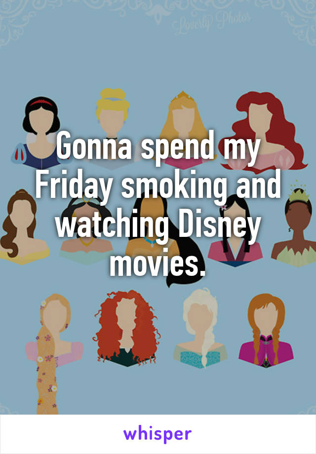 Gonna spend my Friday smoking and watching Disney movies.