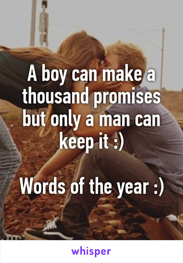 A boy can make a thousand promises but only a man can keep it :)  Words of the year :)