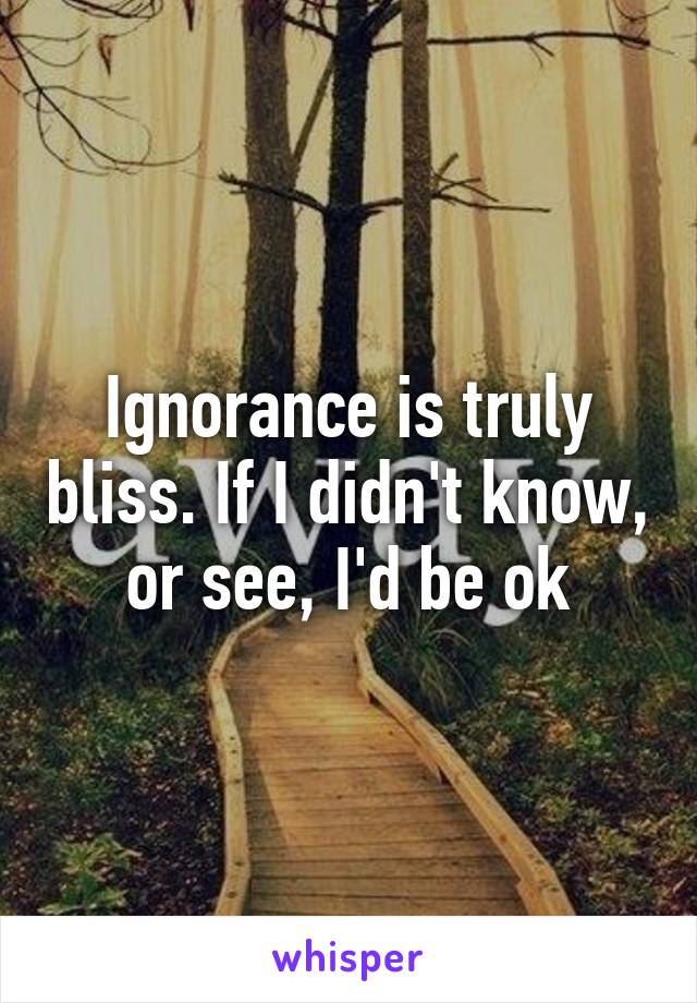 Ignorance is truly bliss. If I didn't know, or see, I'd be ok