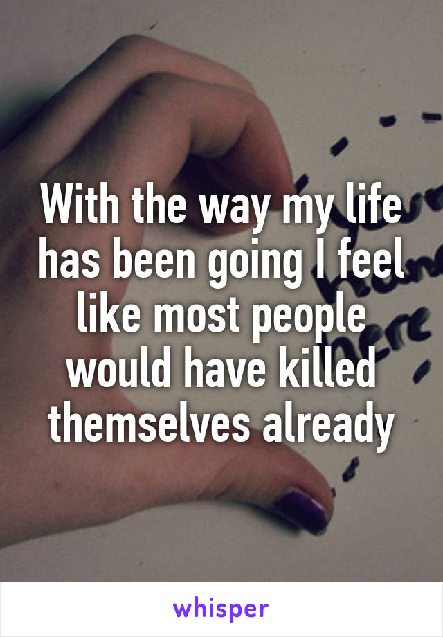 With the way my life has been going I feel like most people would have killed themselves already