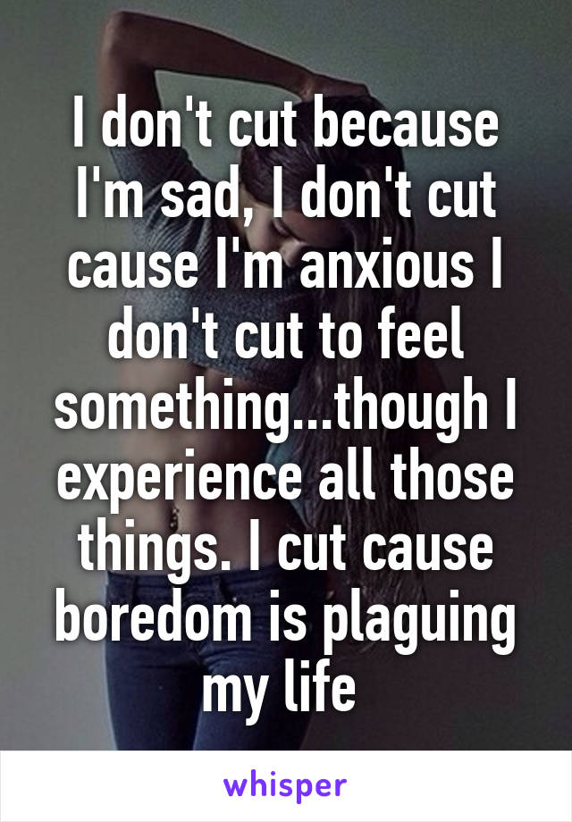I don't cut because I'm sad, I don't cut cause I'm anxious I don't cut to feel something...though I experience all those things. I cut cause boredom is plaguing my life