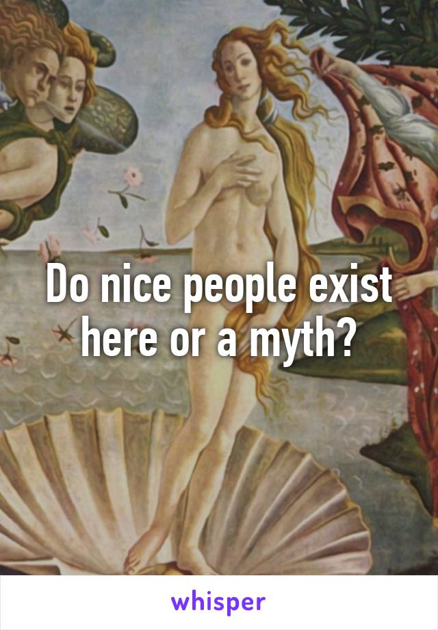 Do nice people exist here or a myth?