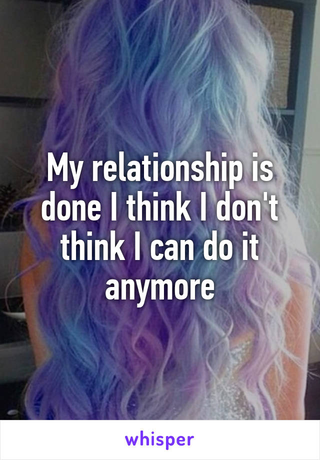 My relationship is done I think I don't think I can do it anymore