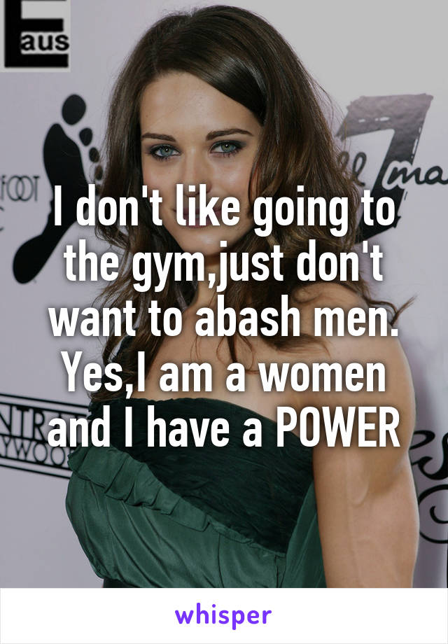 I don't like going to the gym,just don't want to abash men. Yes,I am a women and I have a POWER