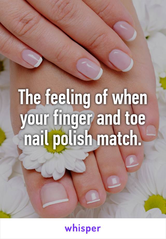 The feeling of when your finger and toe nail polish match.