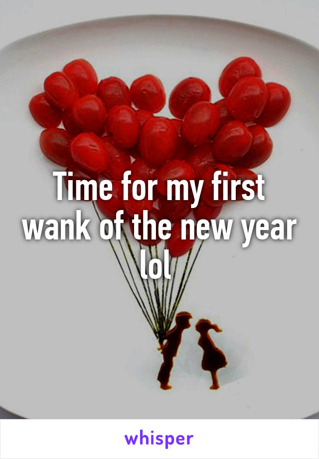 Time for my first wank of the new year lol