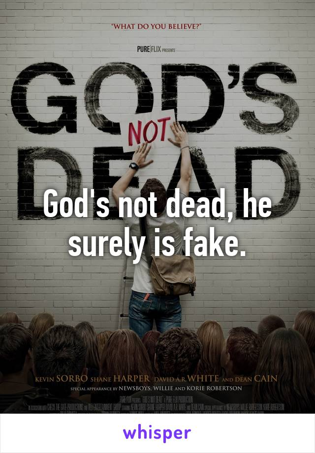 God's not dead, he surely is fake.