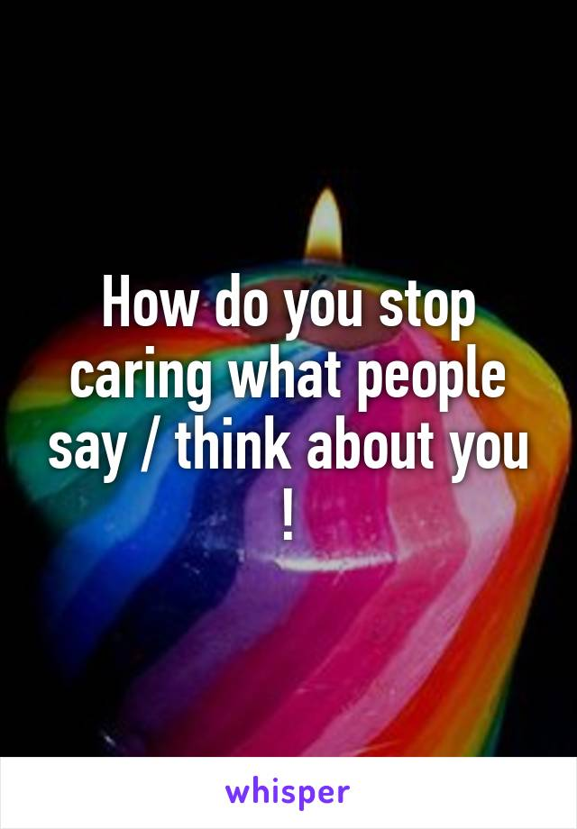 How do you stop caring what people say / think about you !
