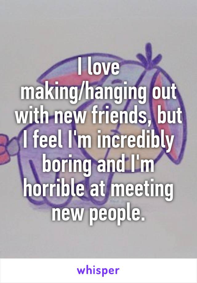 I love making/hanging out with new friends, but I feel I'm incredibly boring and I'm horrible at meeting new people.