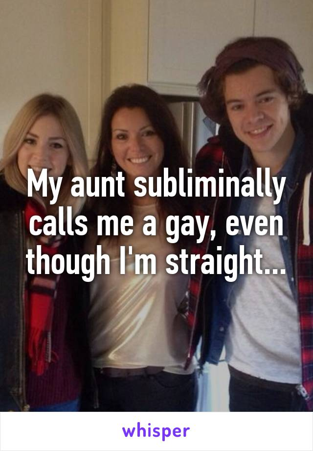 My aunt subliminally calls me a gay, even though I'm straight...