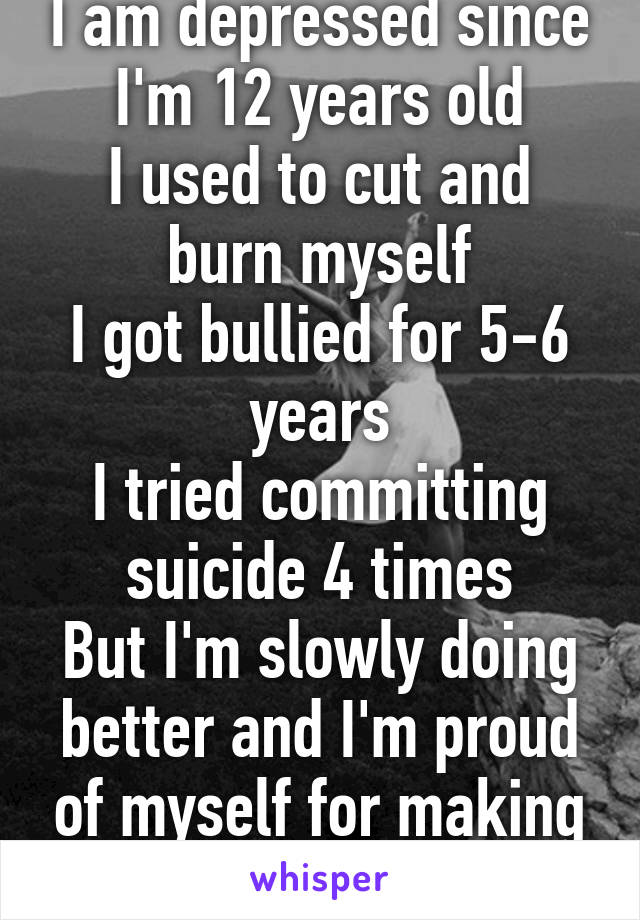 I am depressed since I'm 12 years old I used to cut and burn myself I got bullied for 5-6 years I tried committing suicide 4 times But I'm slowly doing better and I'm proud of myself for making it