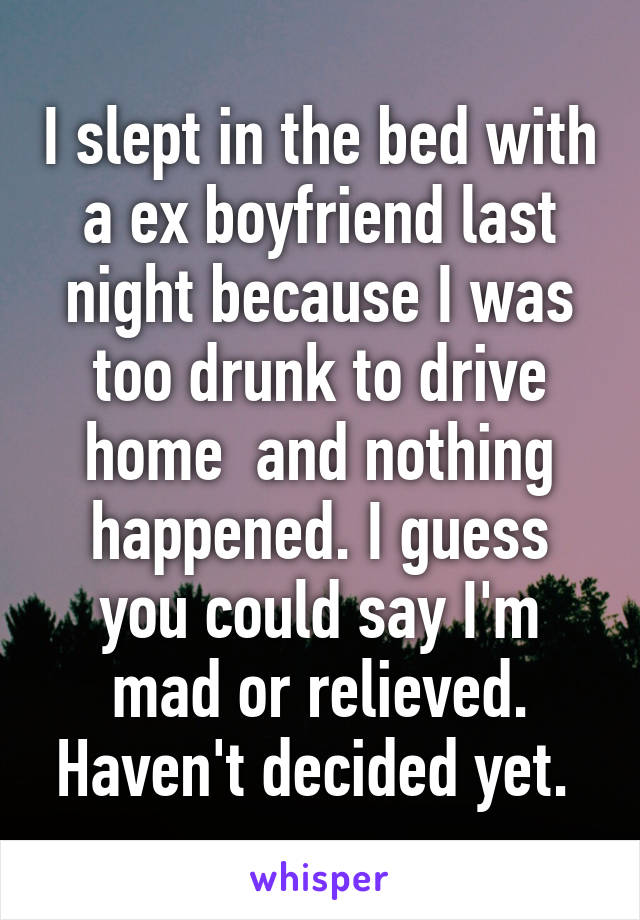 I slept in the bed with a ex boyfriend last night because I was too drunk to drive home  and nothing happened. I guess you could say I'm mad or relieved. Haven't decided yet.