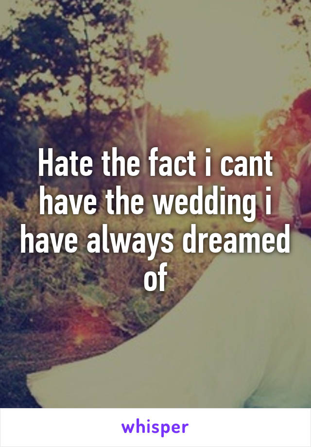 Hate the fact i cant have the wedding i have always dreamed of