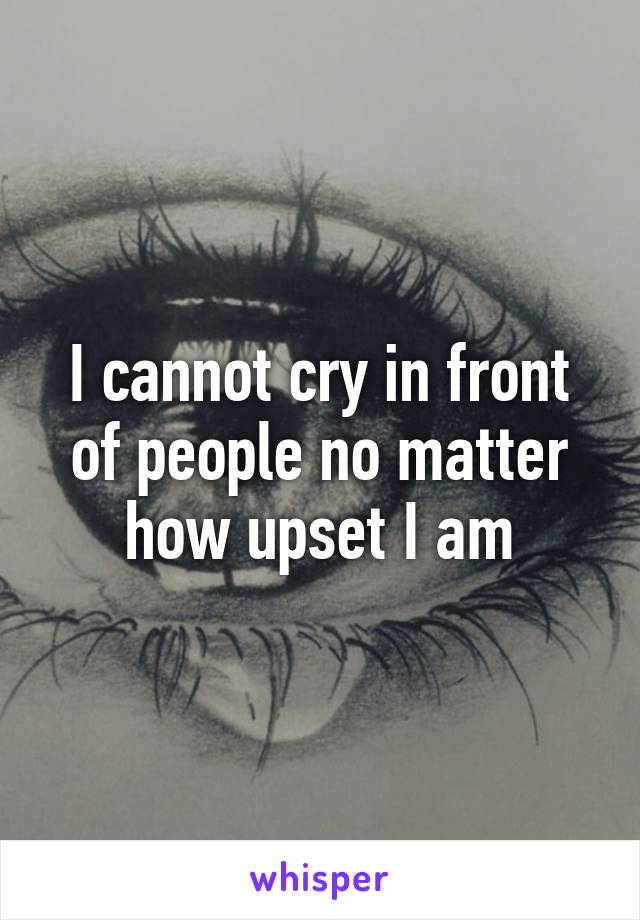 I cannot cry in front of people no matter how upset I am