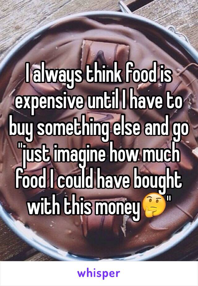 """I always think food is expensive until I have to buy something else and go """"just imagine how much food I could have bought with this money🤔"""""""