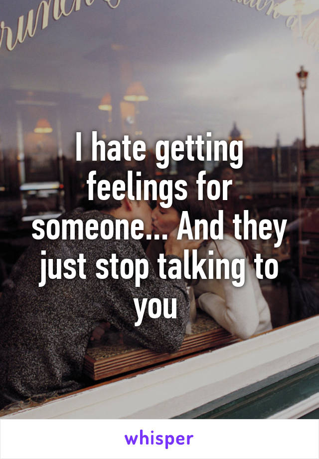 I hate getting feelings for someone... And they just stop talking to you