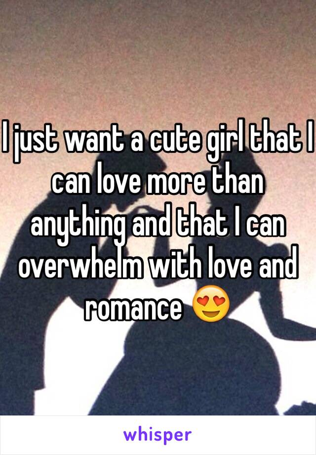 I just want a cute girl that I can love more than anything and that I can overwhelm with love and romance 😍