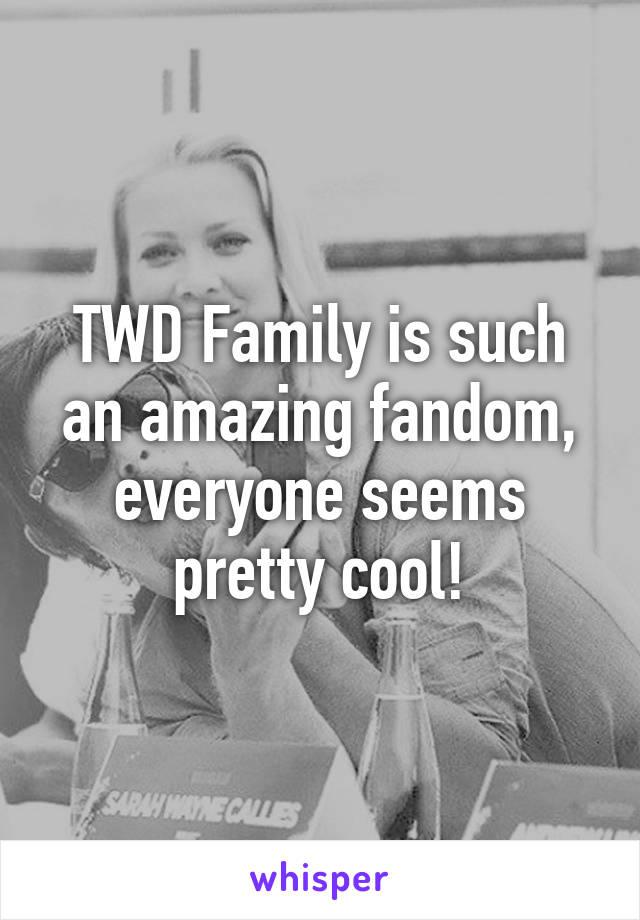 TWD Family is such an amazing fandom, everyone seems pretty cool!