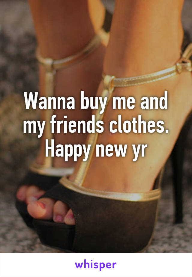 Wanna buy me and my friends clothes. Happy new yr