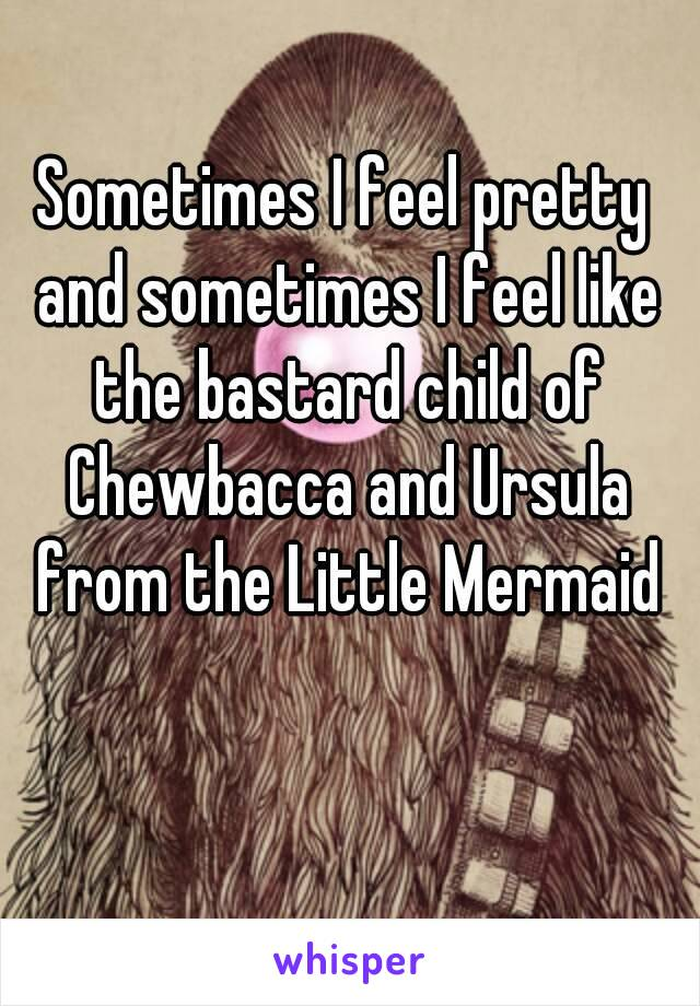 Sometimes I feel pretty and sometimes I feel like the bastard child of Chewbacca and Ursula from the Little Mermaid