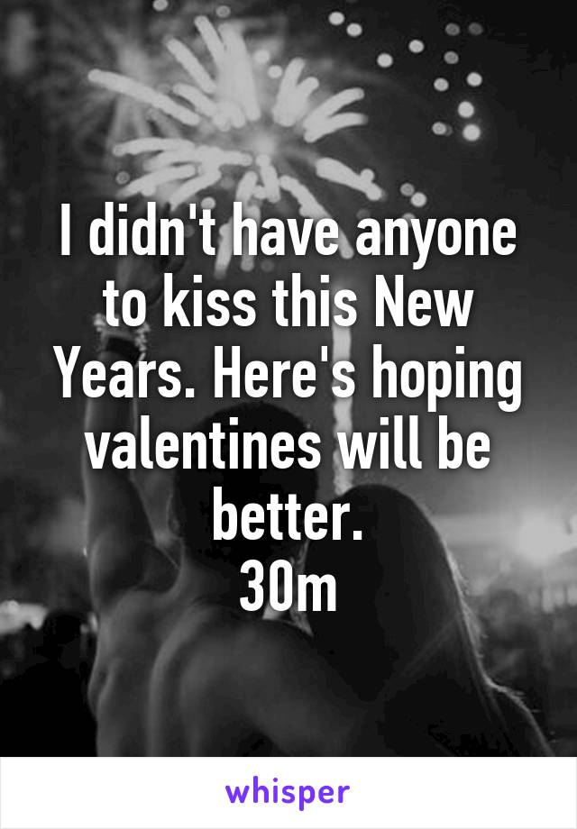 I didn't have anyone to kiss this New Years. Here's hoping valentines will be better. 30m
