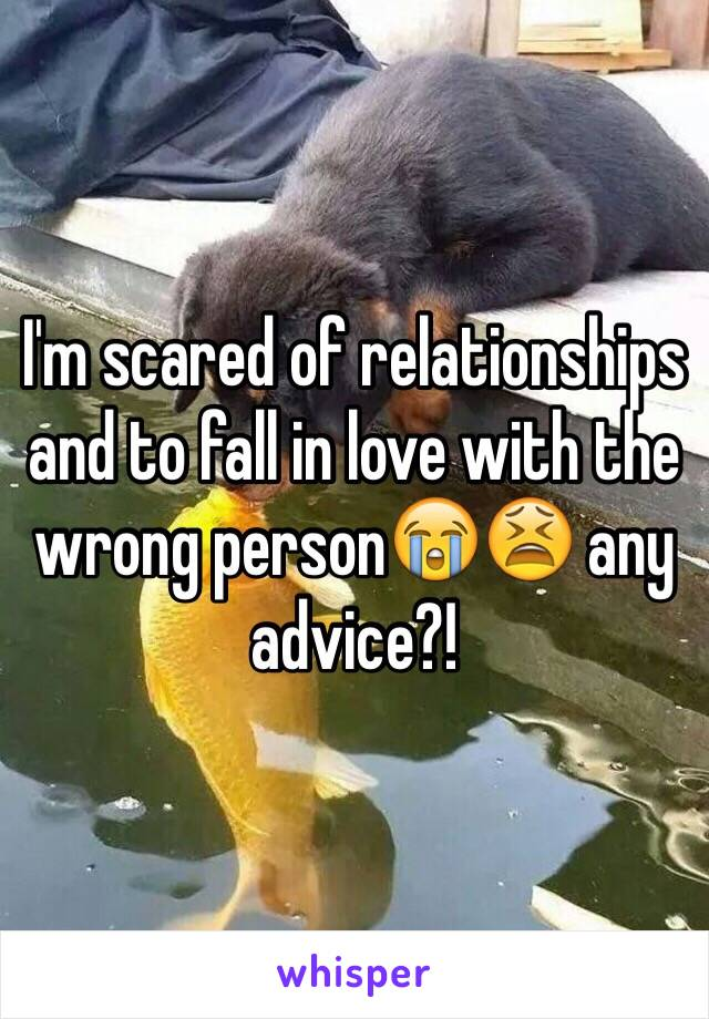 I'm scared of relationships and to fall in love with the wrong person😭😫 any advice?!