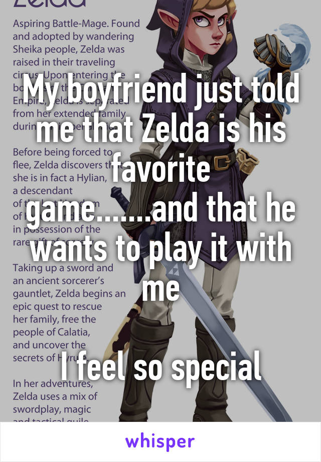 My boyfriend just told me that Zelda is his favorite game.......and that he wants to play it with me  I feel so special